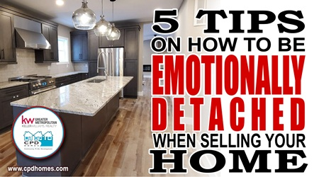 5 Tips On How To Be Emotionally-Detached When Selling Your Home